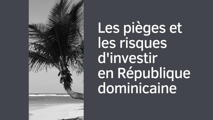 Les pièges et les risques d'investir en République dominicaine
