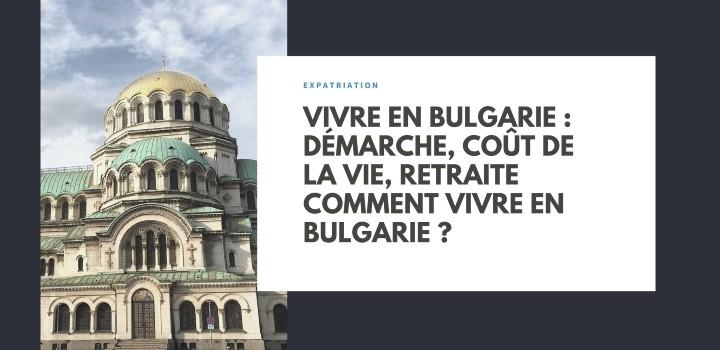 Vivre en Bulgarie : démarche, coût de la vie, retraite